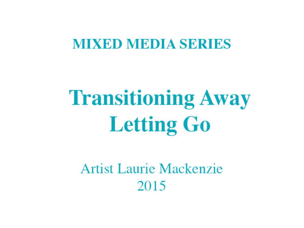 mixed media series - Transitioning Away Letting Go - Artist Laurie Mackenzie 2015